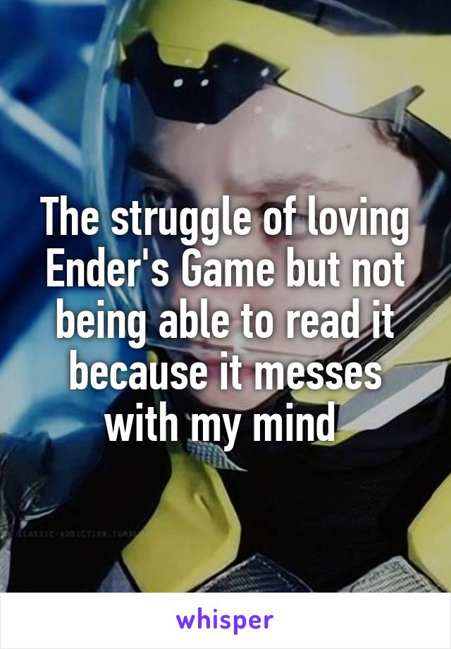 The struggle of loving Ender's Game but not being able to read it because it messes with my mind