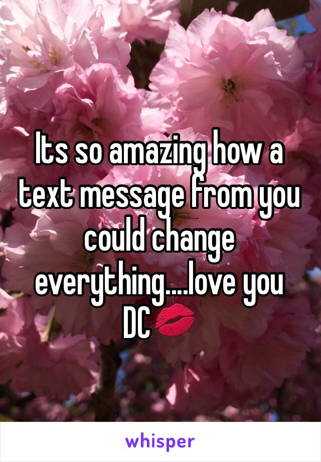Its so amazing how a text message from you could change everything....love you DC💋