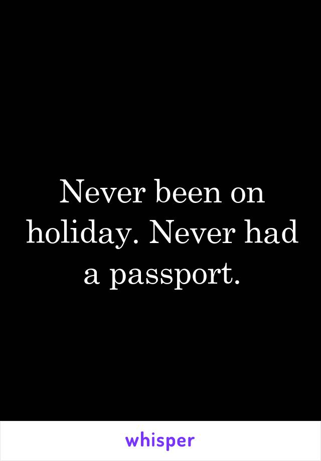 Never been on holiday. Never had a passport.