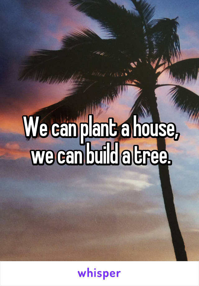 We can plant a house, we can build a tree.