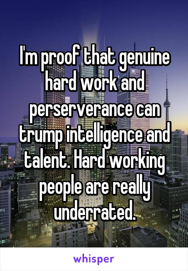 I'm proof that genuine hard work and perserverance can trump intelligence and talent. Hard working people are really underrated.
