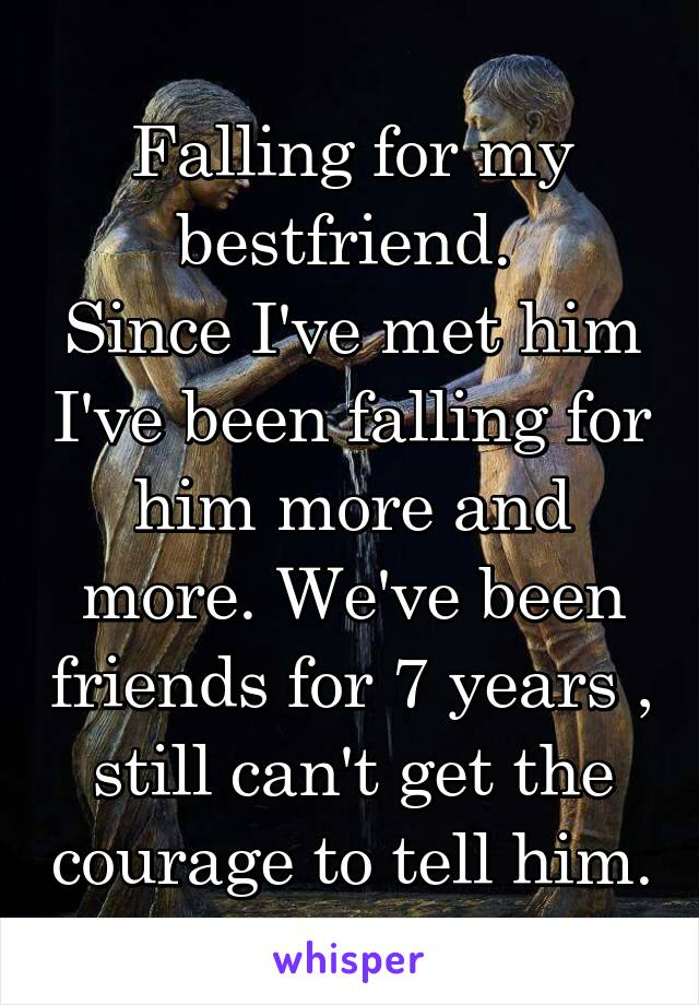 Falling for my bestfriend.  Since I've met him I've been falling for him more and more. We've been friends for 7 years , still can't get the courage to tell him.