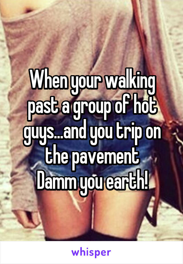 When your walking past a group of hot guys...and you trip on the pavement Damm you earth!