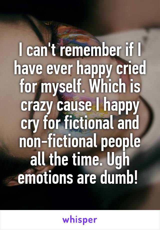 I can't remember if I have ever happy cried for myself. Which is crazy cause I happy cry for fictional and non-fictional people all the time. Ugh emotions are dumb!