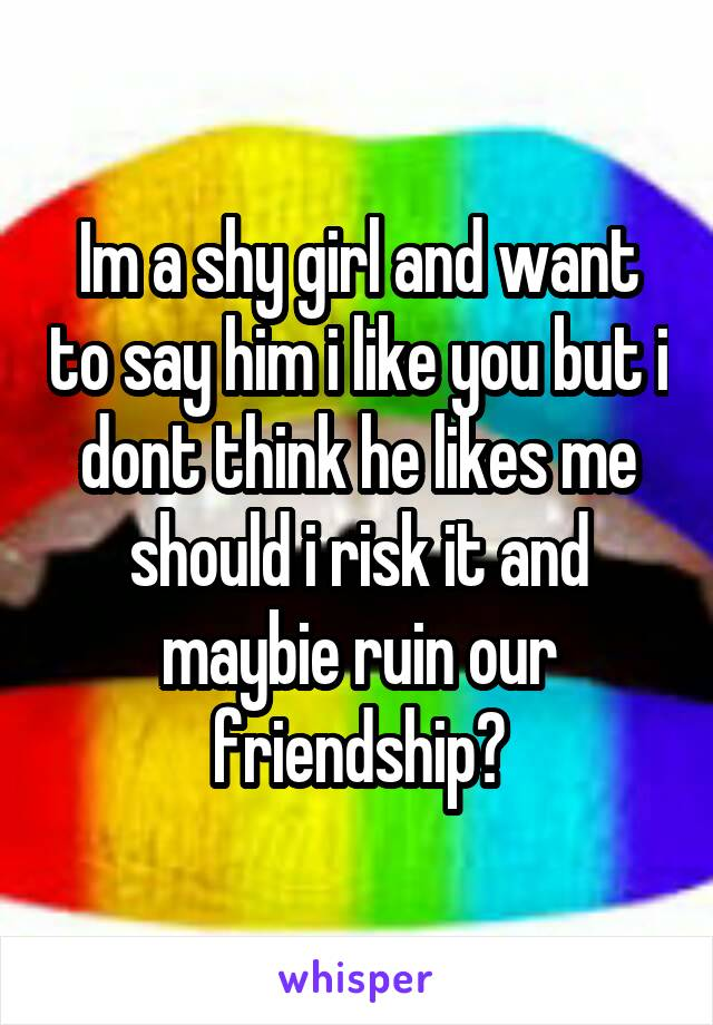 Im a shy girl and want to say him i like you but i dont think he likes me should i risk it and maybie ruin our friendship?
