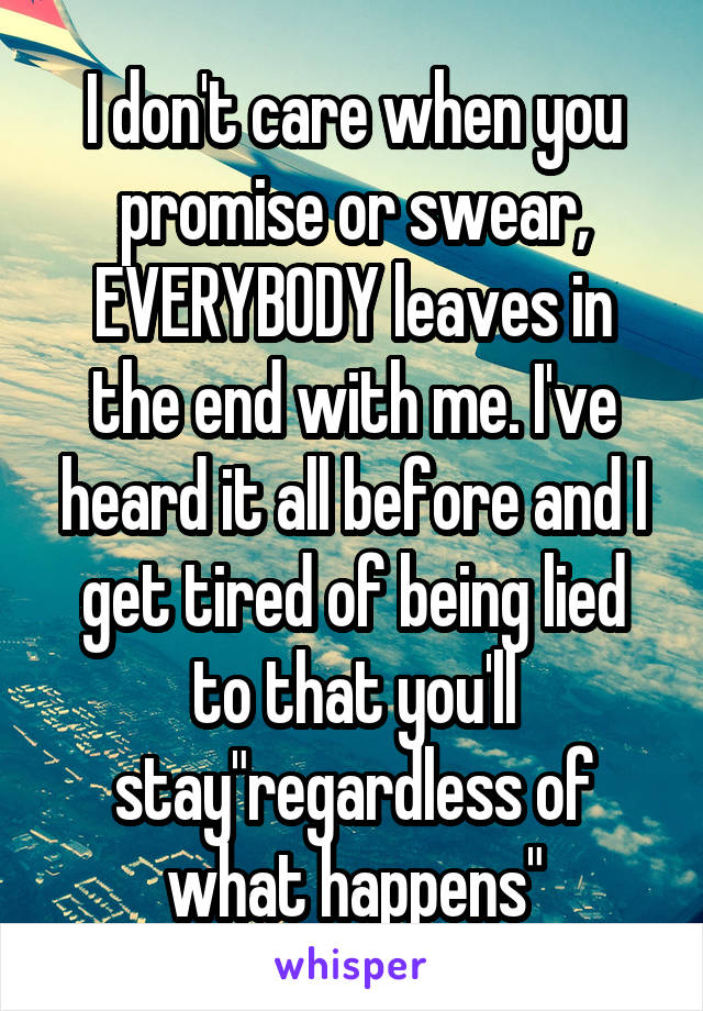 """I don't care when you promise or swear, EVERYBODY leaves in the end with me. I've heard it all before and I get tired of being lied to that you'll stay""""regardless of what happens"""""""