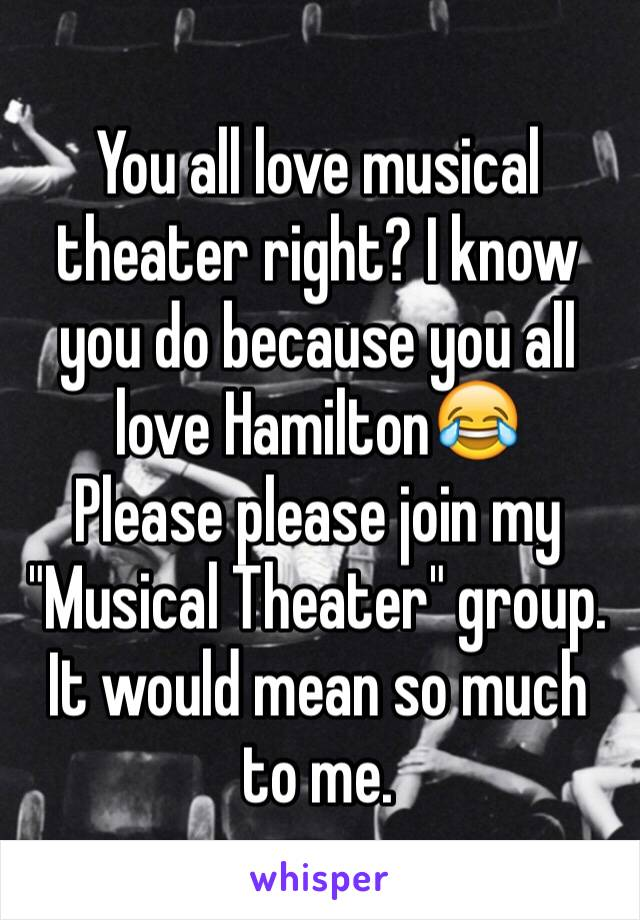 """You all love musical theater right? I know you do because you all love Hamilton😂 Please please join my """"Musical Theater"""" group. It would mean so much to me."""