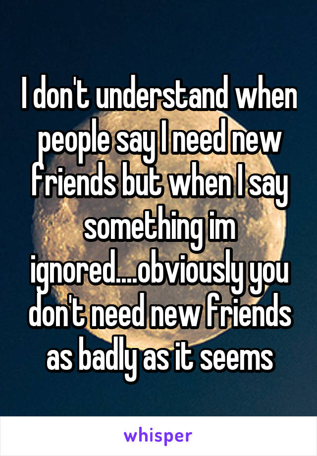 I don't understand when people say I need new friends but when I say something im ignored....obviously you don't need new friends as badly as it seems