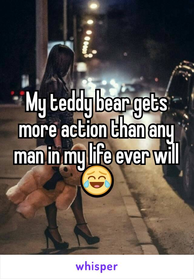 My teddy bear gets more action than any man in my life ever will 😂
