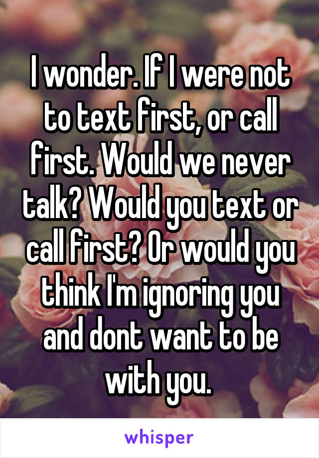 I wonder. If I were not to text first, or call first. Would we never talk? Would you text or call first? Or would you think I'm ignoring you and dont want to be with you.