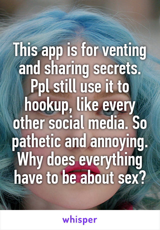 This app is for venting and sharing secrets. Ppl still use it to hookup, like every other social media. So pathetic and annoying. Why does everything have to be about sex?