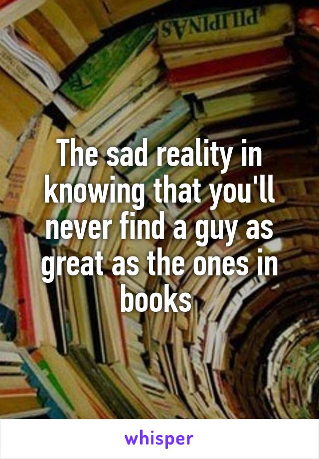 The sad reality in knowing that you'll never find a guy as great as the ones in books