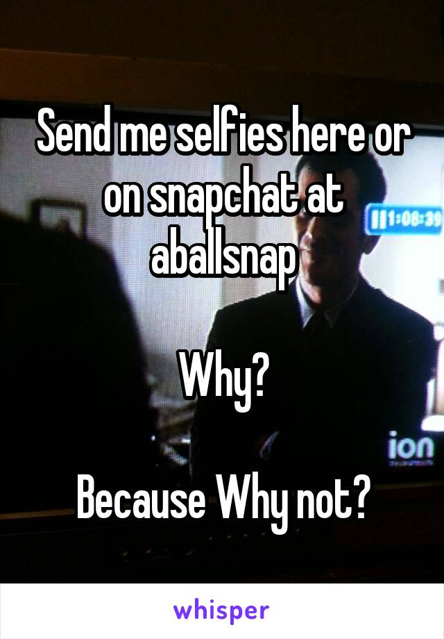 Send me selfies here or on snapchat at aballsnap  Why?  Because Why not?