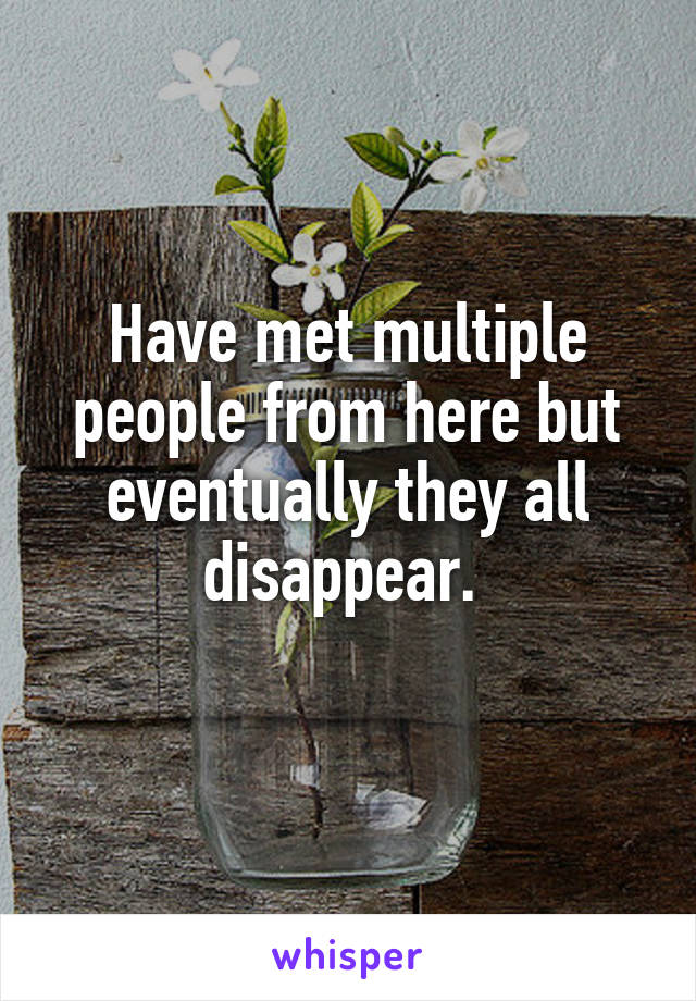 Have met multiple people from here but eventually they all disappear.