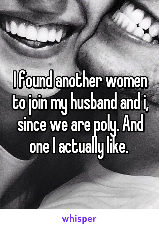 I found another women to join my husband and i, since we are poly. And one I actually like.