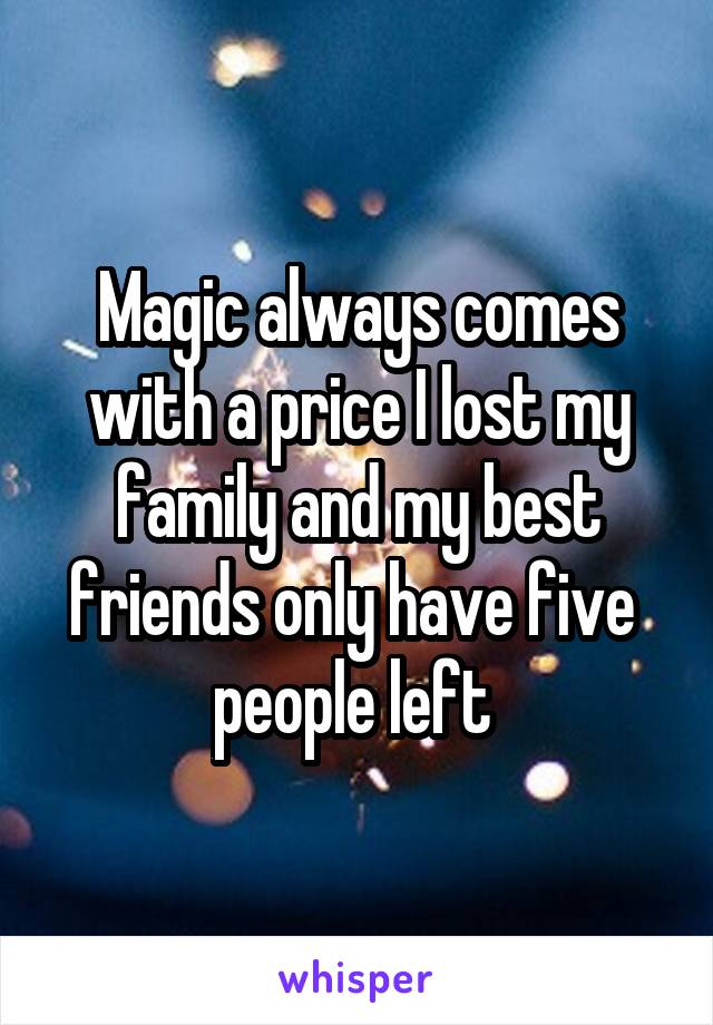 Magic always comes with a price I lost my family and my best friends only have five  people left