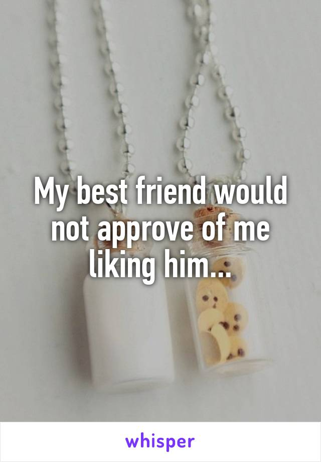 My best friend would not approve of me liking him...