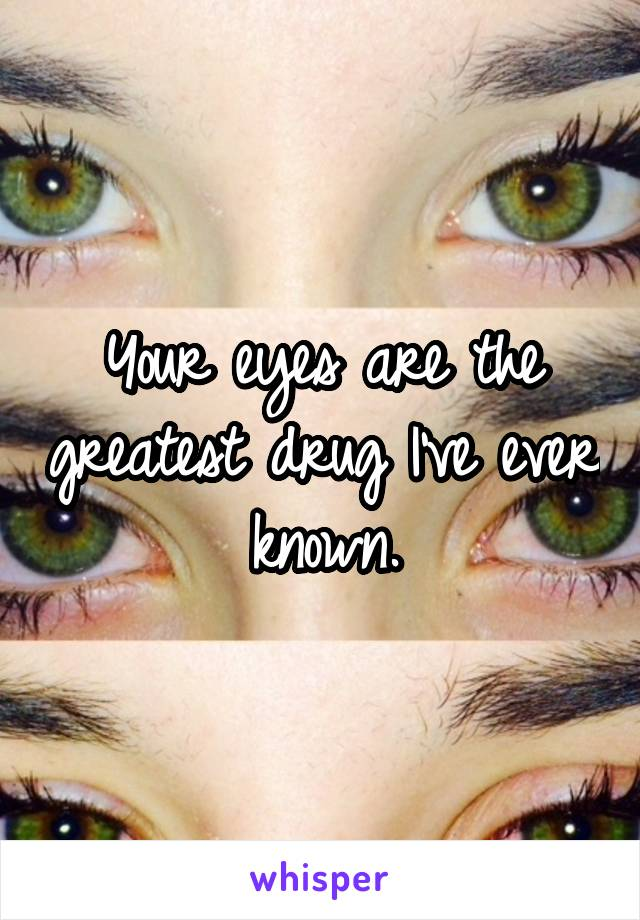 Your eyes are the greatest drug I've ever known.