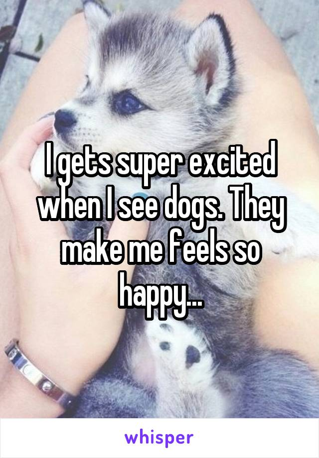 I gets super excited when I see dogs. They make me feels so happy...