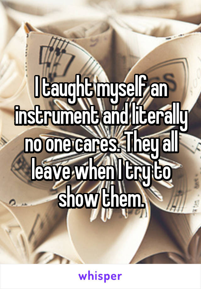 I taught myself an instrument and literally no one cares. They all leave when I try to show them.