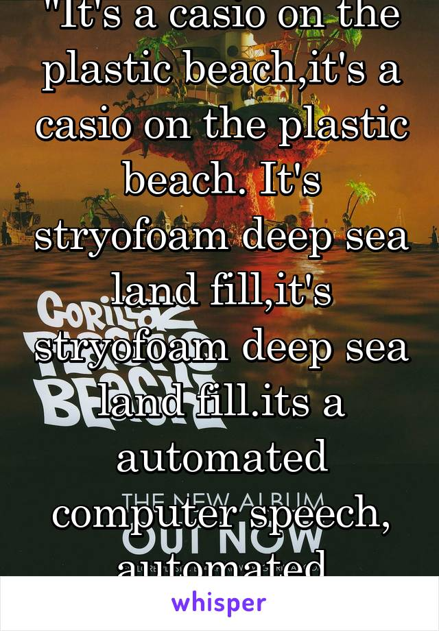 """It's a casio on the plastic beach,it's a casio on the plastic beach. It's stryofoam deep sea land fill,it's stryofoam deep sea land fill.its a automated computer speech, automated computer speech."""