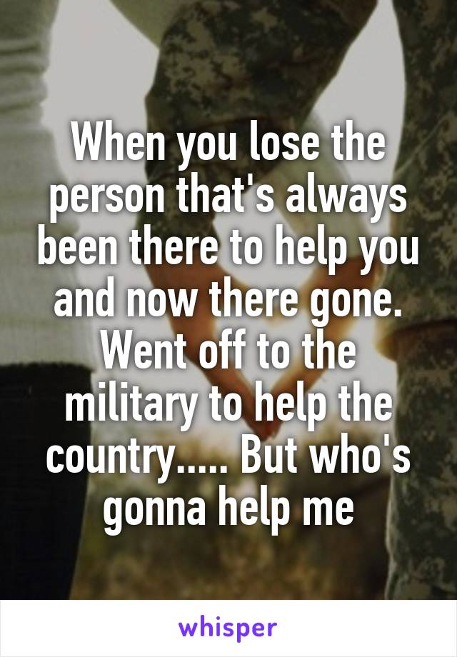 When you lose the person that's always been there to help you and now there gone. Went off to the military to help the country..... But who's gonna help me