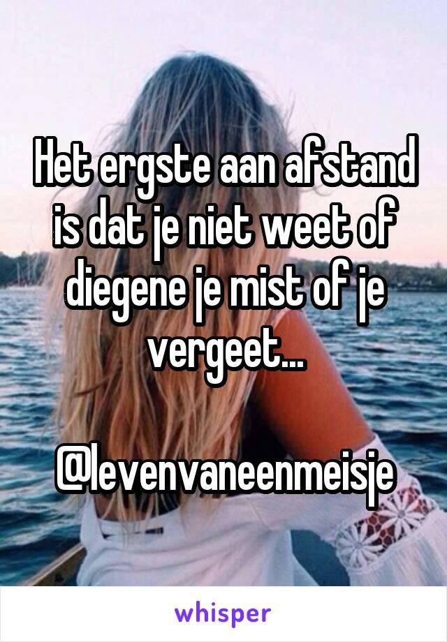 Het ergste aan afstand is dat je niet weet of diegene je mist of je vergeet...  @levenvaneenmeisje