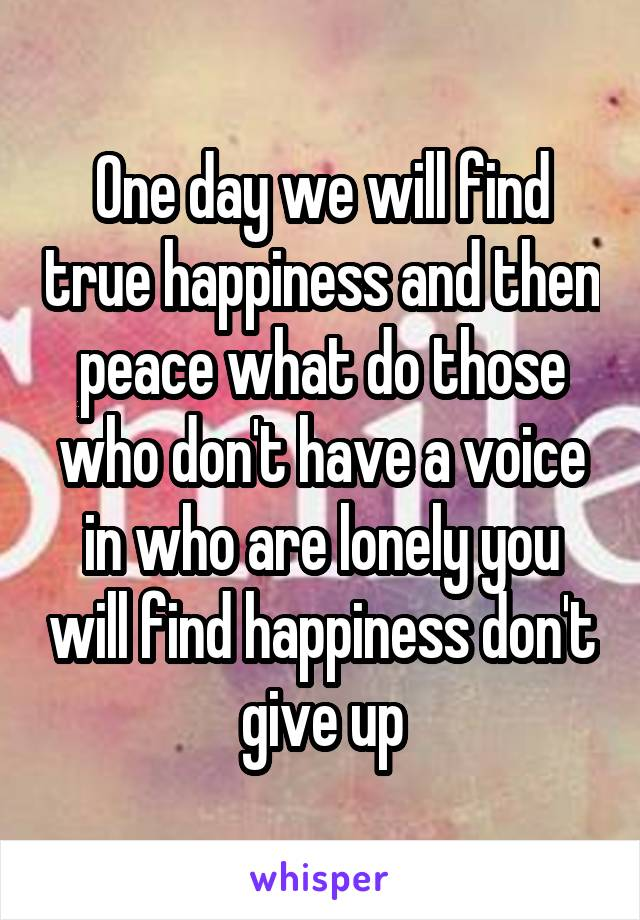 One day we will find true happiness and then peace what do those who don't have a voice in who are lonely you will find happiness don't give up
