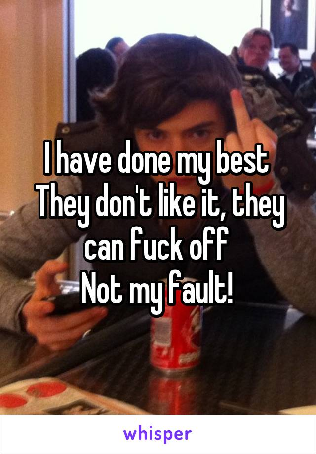 I have done my best  They don't like it, they can fuck off  Not my fault!