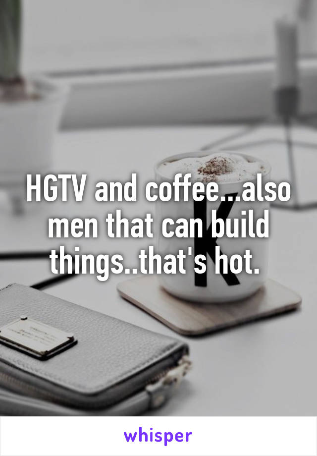 HGTV and coffee...also men that can build things..that's hot.