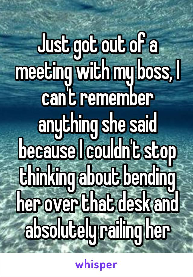 Just got out of a meeting with my boss, I can't remember anything she said because I couldn't stop thinking about bending her over that desk and absolutely railing her
