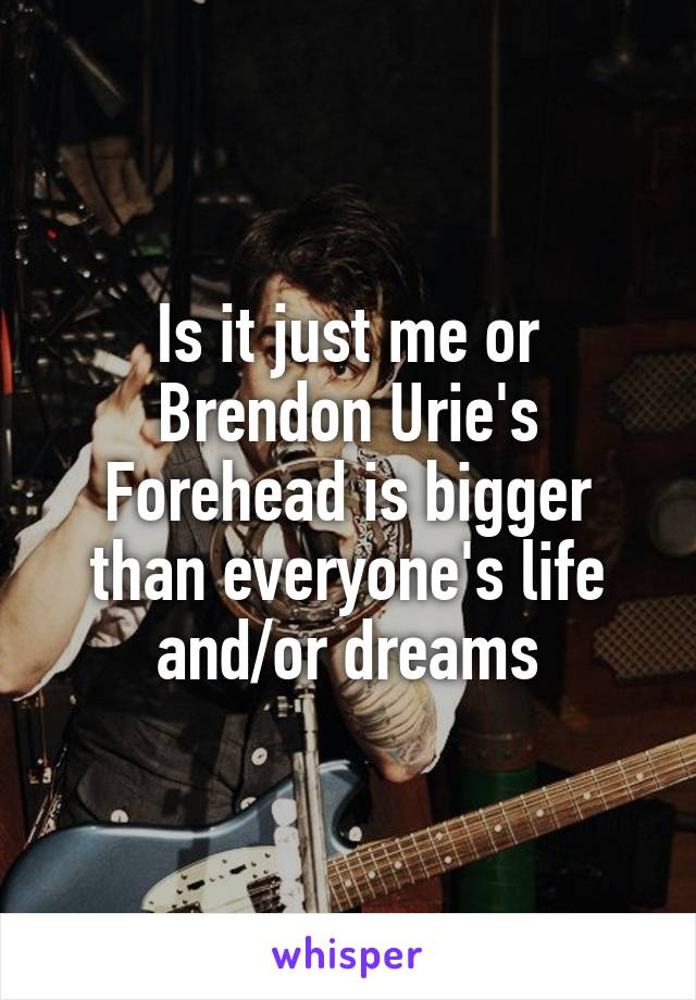 Is it just me or Brendon Urie's Forehead is bigger than everyone's life and/or dreams