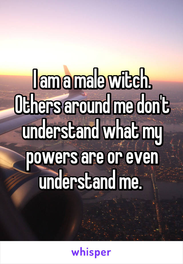 I am a male witch. Others around me don't understand what my powers are or even understand me.