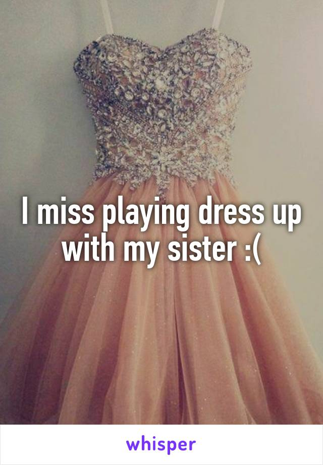 I miss playing dress up with my sister :(