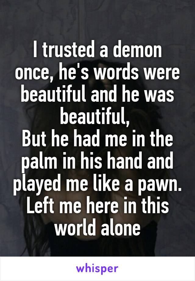 I trusted a demon once, he's words were beautiful and he was beautiful,  But he had me in the palm in his hand and played me like a pawn. Left me here in this world alone