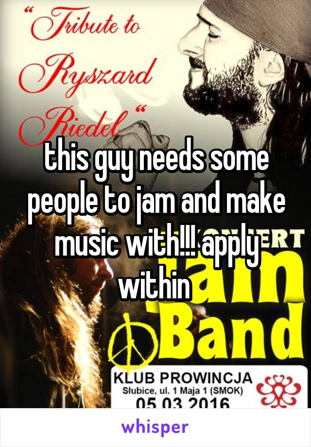 this guy needs some people to jam and make music with!!! apply within