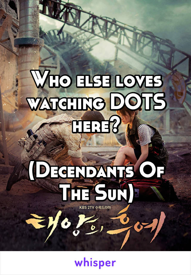 Who else loves watching DOTS here?  (Decendants Of The Sun)