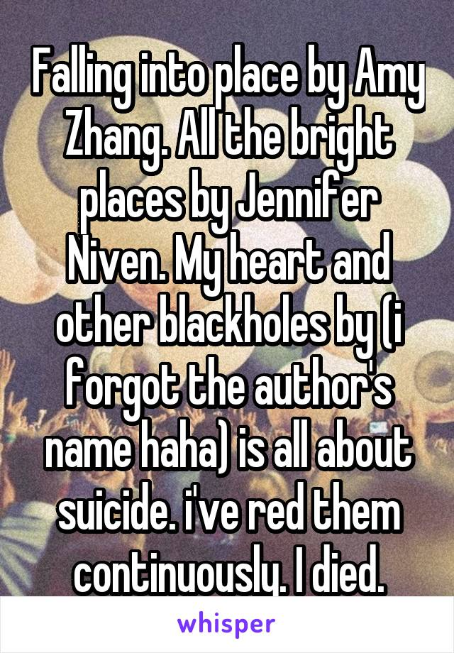 Falling into place by Amy Zhang. All the bright places by Jennifer Niven. My heart and other blackholes by (i forgot the author's name haha) is all about suicide. i've red them continuously. I died.
