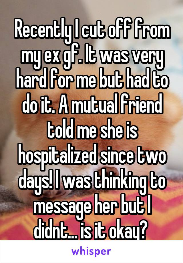 Recently I cut off from my ex gf. It was very hard for me but had to do it. A mutual friend told me she is hospitalized since two days! I was thinking to message her but I didnt... is it okay?