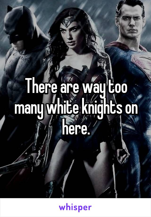 There are way too many white knights on here.