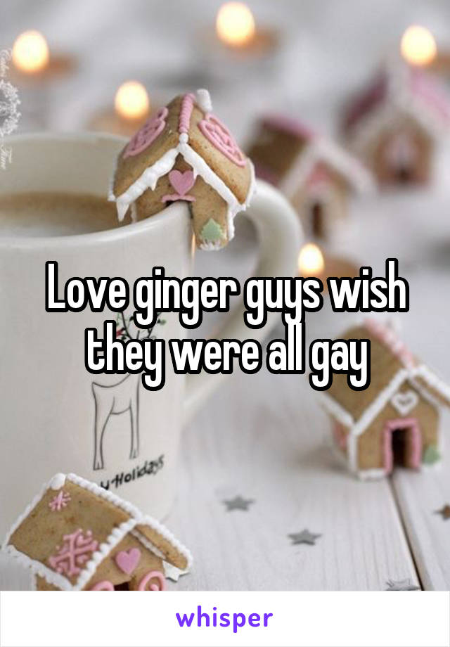 Love ginger guys wish they were all gay