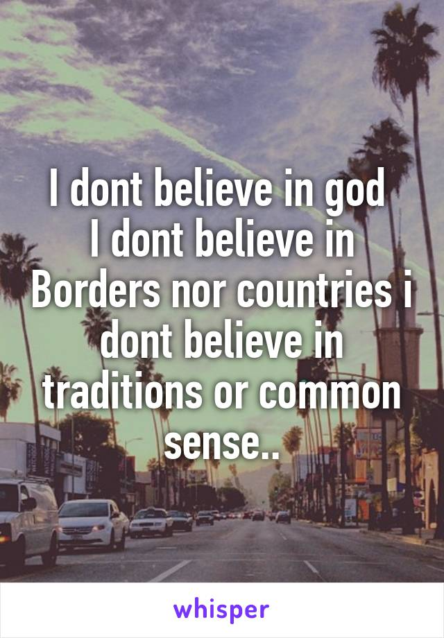 I dont believe in god  I dont believe in Borders nor countries i dont believe in traditions or common sense..