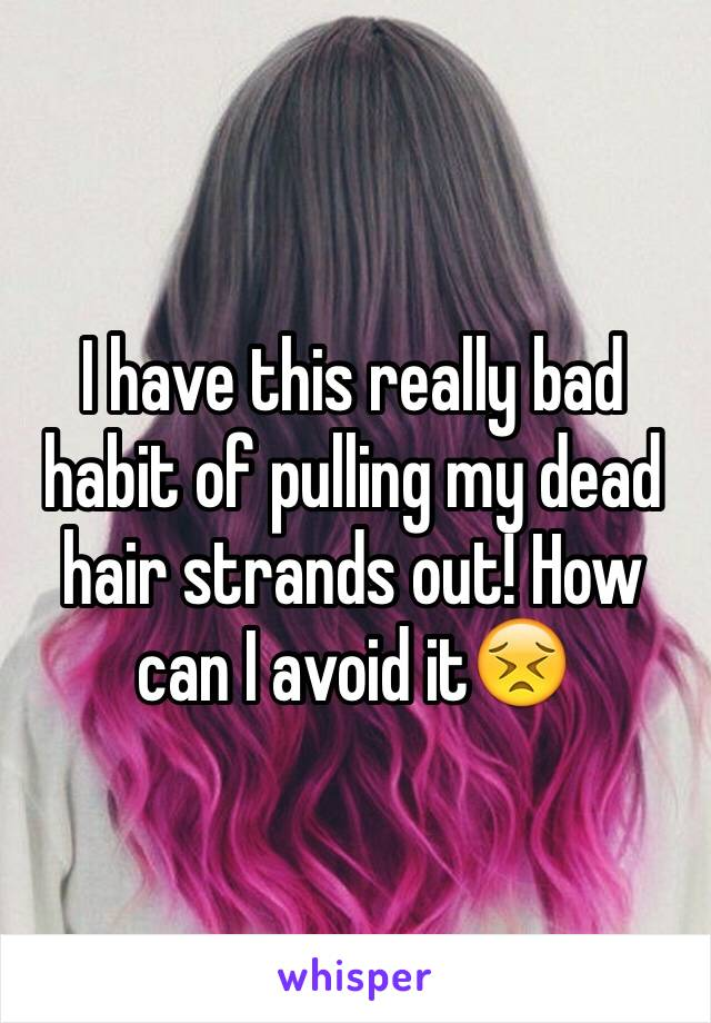 I have this really bad habit of pulling my dead hair strands out! How can I avoid it😣