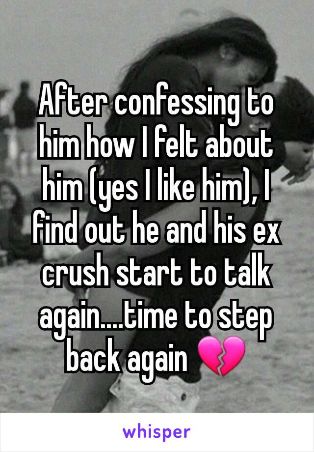 After confessing to him how I felt about him (yes I like him), I find out he and his ex crush start to talk again....time to step back again 💔