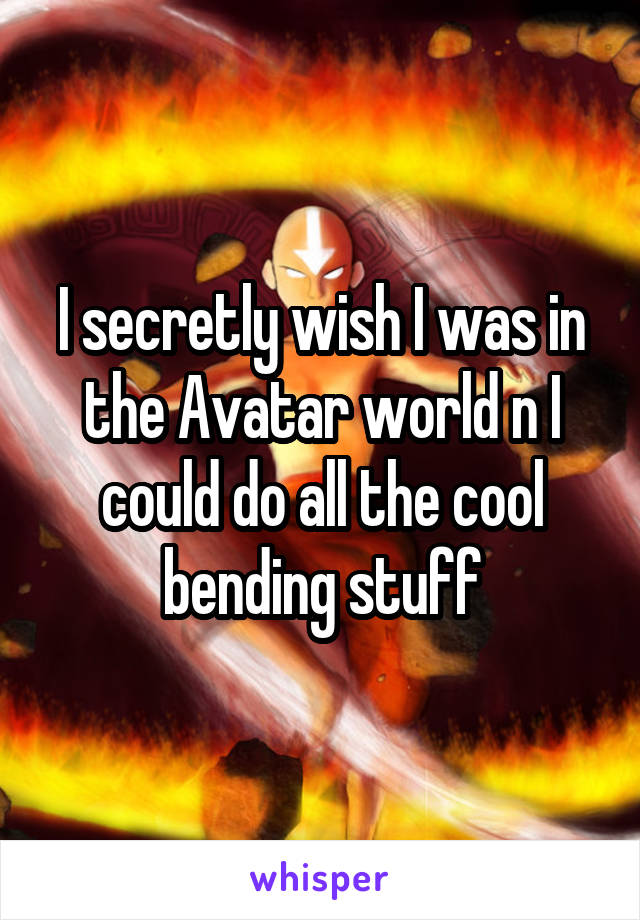 I secretly wish I was in the Avatar world n I could do all the cool bending stuff