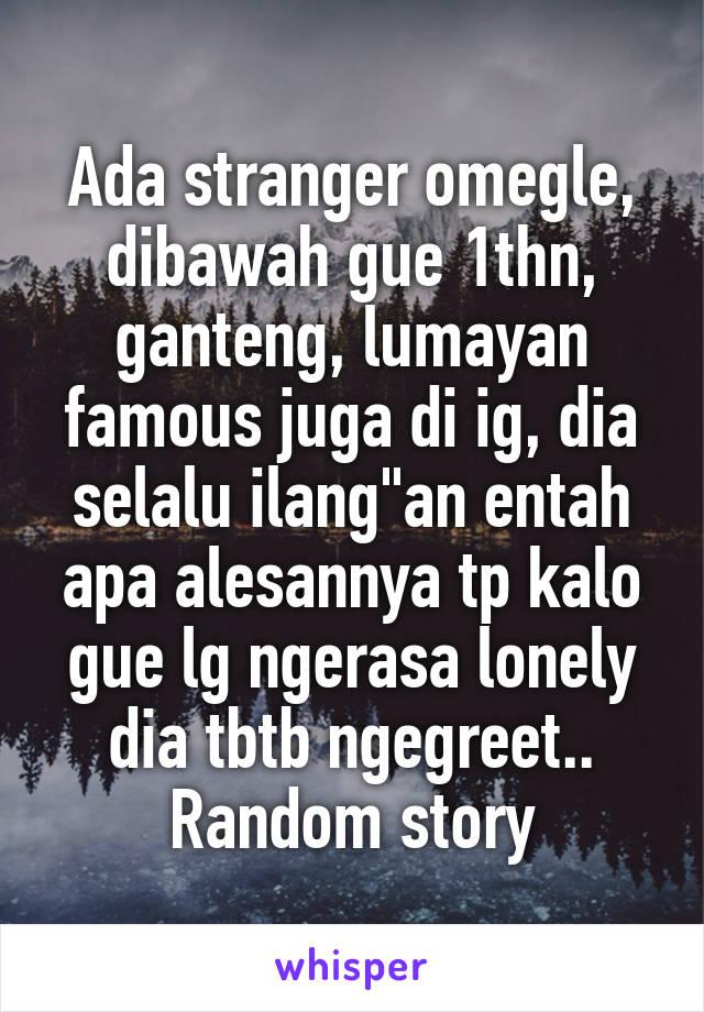 "Ada stranger omegle, dibawah gue 1thn, ganteng, lumayan famous juga di ig, dia selalu ilang""an entah apa alesannya tp kalo gue lg ngerasa lonely dia tbtb ngegreet.. Random story"