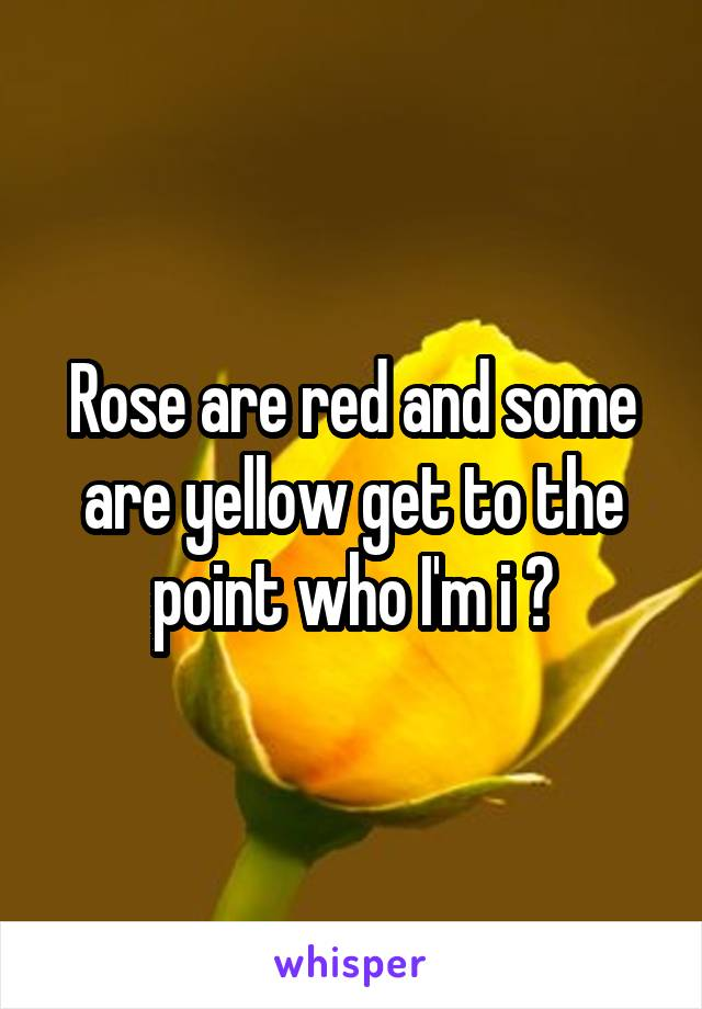 Rose are red and some are yellow get to the point who I'm i ?