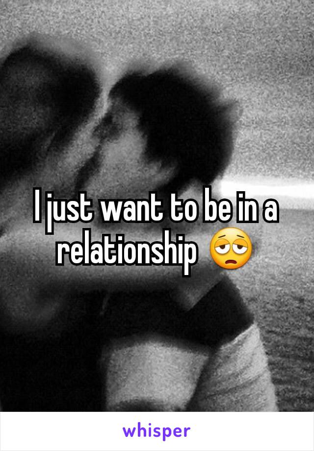 I just want to be in a relationship 😩
