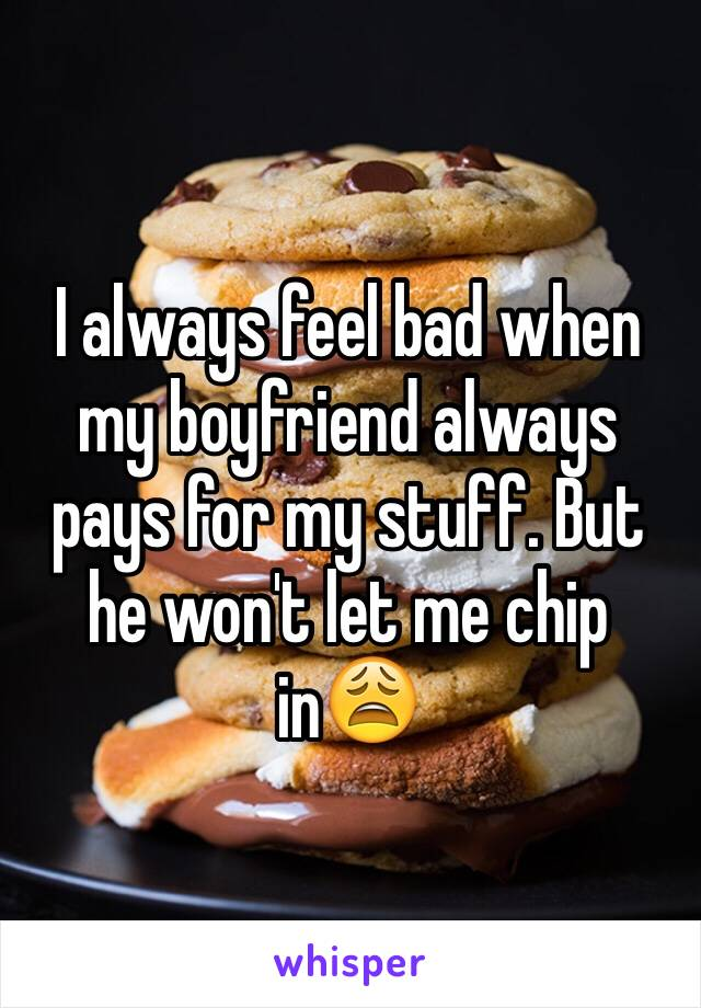 I always feel bad when my boyfriend always pays for my stuff. But he won't let me chip in😩