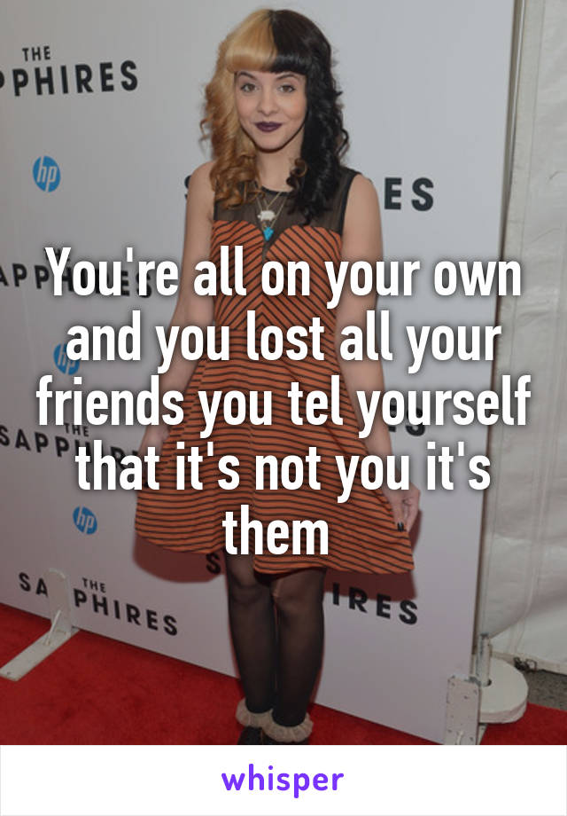 You're all on your own and you lost all your friends you tel yourself that it's not you it's them